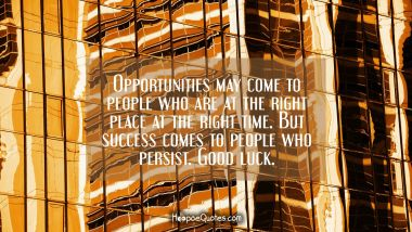 Opportunities may come to people who are at the right place at the right time. But success comes to people who persist. Good luck.