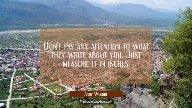 Don't pay any attention to what they write about you. Just measure it in inches.