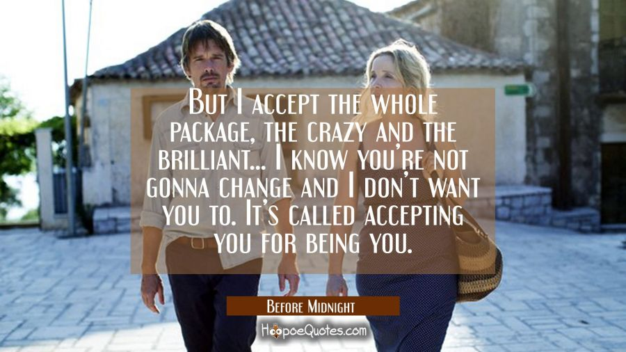 But I accept the whole package, the crazy and the brilliant... I know you're not gonna change and I don't want you to. It's called accepting you for being you. Movie Quotes Quotes