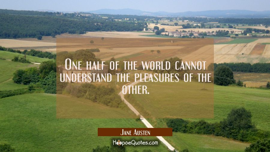 Quote of the Day - One half of the world cannot understand the pleasures of the other. - Jane Austen