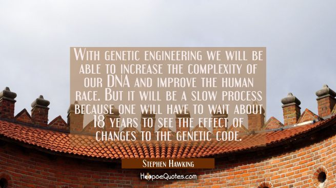 With genetic engineering we will be able to increase the complexity of our DNA and improve the huma