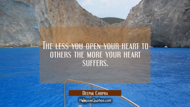 The less you open your heart to others the more your heart suffers.