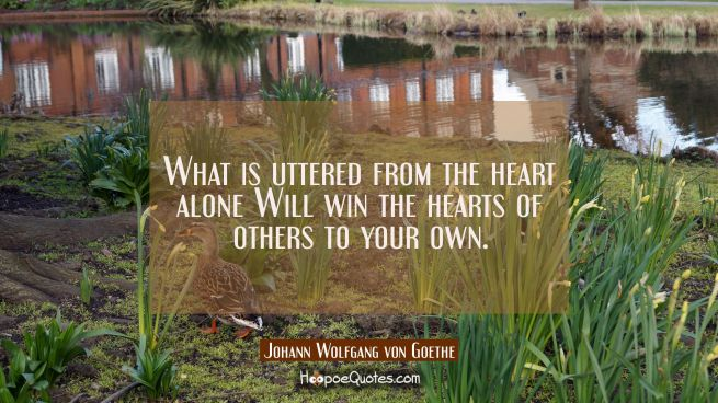 What is uttered from the heart alone Will win the hearts of others to your own.