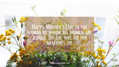 Happy Mother's Day to the woman by whom all women are judged. By the way, no one measures up.