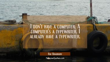 I don't have a computer. A computer's a typewriter. I already have a typewriter. Ray Bradbury Quotes