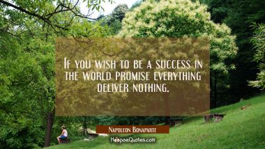 If you wish to be a success in the world promise everything deliver nothing.