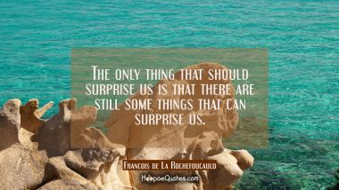 The only thing that should surprise us is that there are still some things that can surprise us.