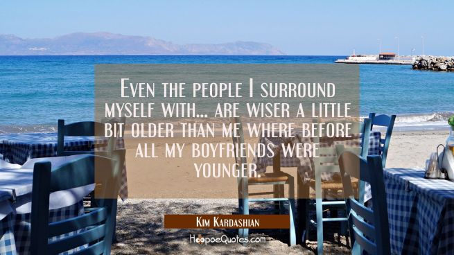Even the people I surround myself with... are wiser a little bit older than me where before all my