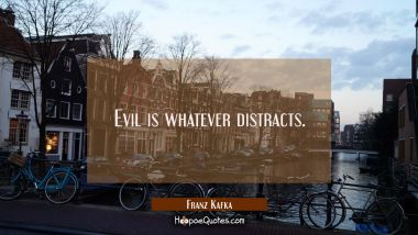 Evil is whatever distracts. Franz Kafka Quotes