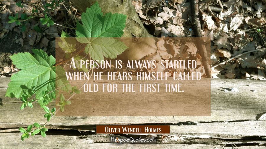 A person is always startled when he hears himself called old for the first time. Oliver Wendell Holmes Quotes