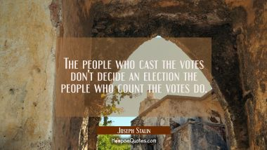 The people who cast the votes don't decide an election the people who count the votes do.