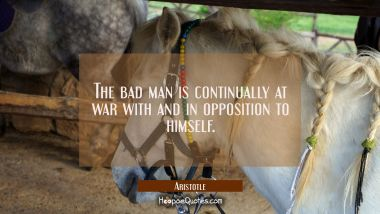 The bad man is continually at war with and in opposition to himself