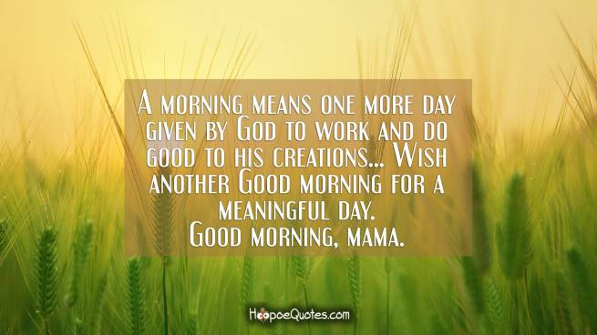 A morning means one more day given by God to work and do good to his creations... Wish another Good morning for a meaningful day. Good morning, mama.