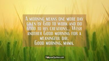A morning means one more day given by God to work and do good to his creations... Wish another Good morning for a meaningful day. Good morning, mama. Good Morning Quotes