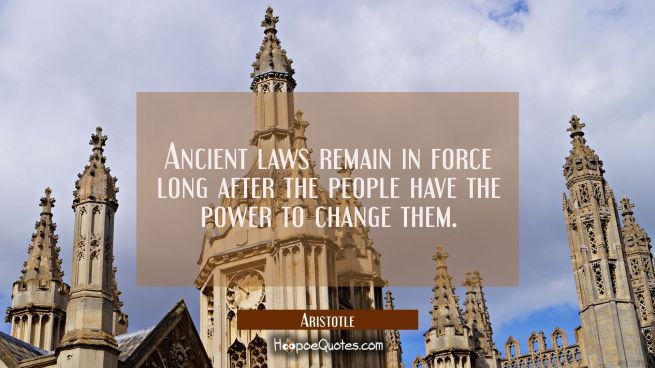 Ancient laws remain in force long after the people have the power to change them