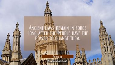 Ancient laws remain in force long after the people have the power to change them Aristotle Quotes