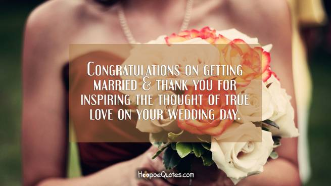 Congratulations on getting married & thank you for inspiring the thought of true love on your wedding day.
