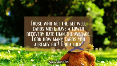 Those who get the get-well cards most, has a lower recovery rate than the average. Look how many cards you already got! Good luck!