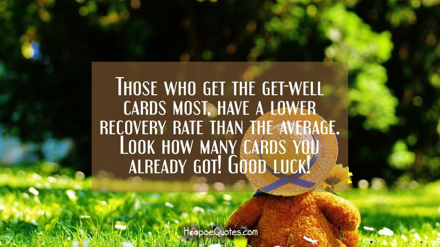 Those who get the get-well cards most, has a lower recovery rate than the average. Look how many cards you already got! Good luck! Get Well Soon Quotes