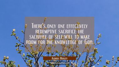 There's only one effectively redemptive sacrifice the sacrifice of self-will to make room for the k