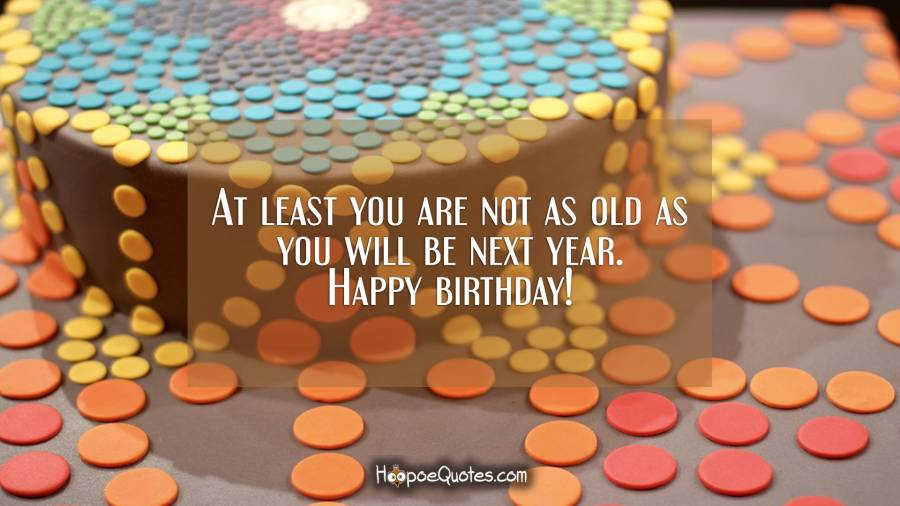 At least you are not as old as you will be next year. Happy birthday! Birthday Quotes