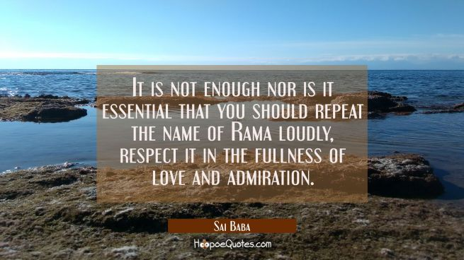 It is not enough nor is it essential that you should repeat the name of Rama loudly, respect it in