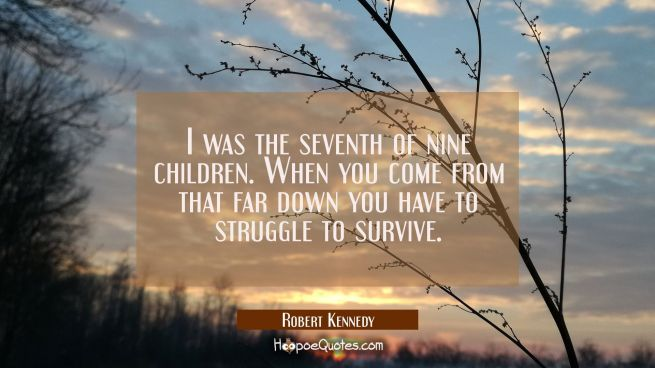 I was the seventh of nine children. When you come from that far down you have to struggle to surviv