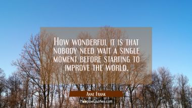 How wonderful it is that nobody need wait a single moment before starting to improve the world. Anne Frank Quotes