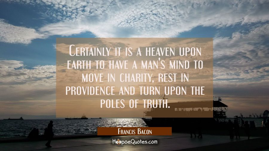 Certainly it is a heaven upon earth to have a man's mind to move in charity rest in providence and Francis Bacon Quotes