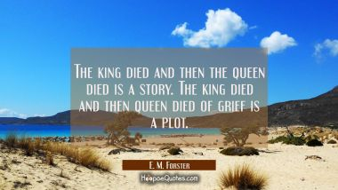The king died and then the queen died is a story. The king died and then queen died of grief is a p