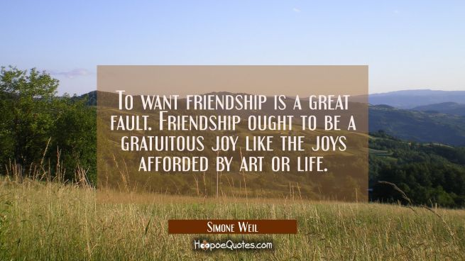 To want friendship is a great fault. Friendship ought to be a gratuitous joy like the joys afforded