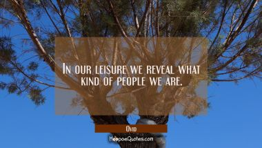 In our leisure we reveal what kind of people we are.
