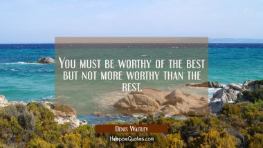You must be worthy of the best but not more worthy than the rest.