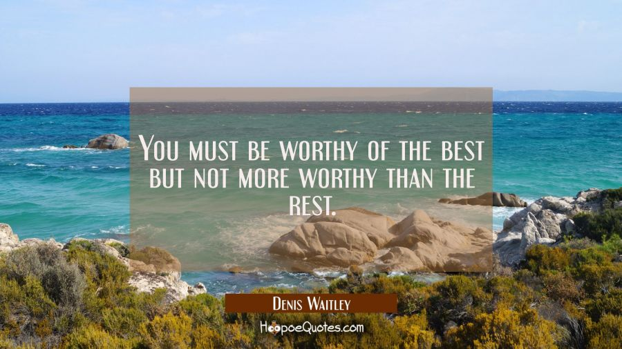 You must be worthy of the best but not more worthy than the rest. Denis Waitley Quotes