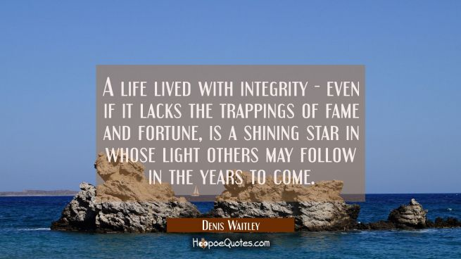 A life lived with integrity - even if it lacks the trappings of fame and fortune is a shining star
