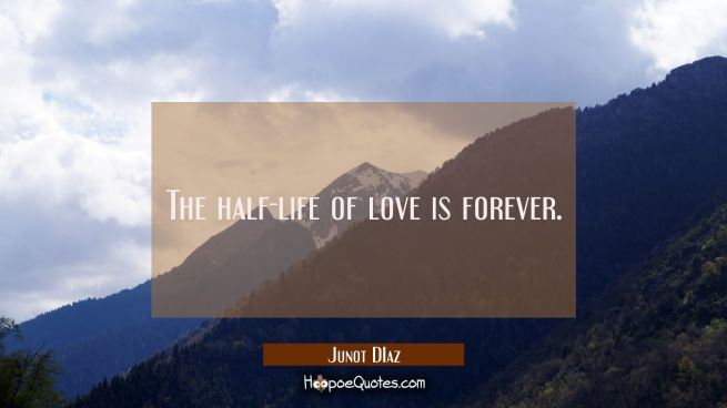 The half-life of love is forever.