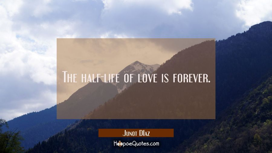 The half-life of love is forever. Junot Diaz Quotes