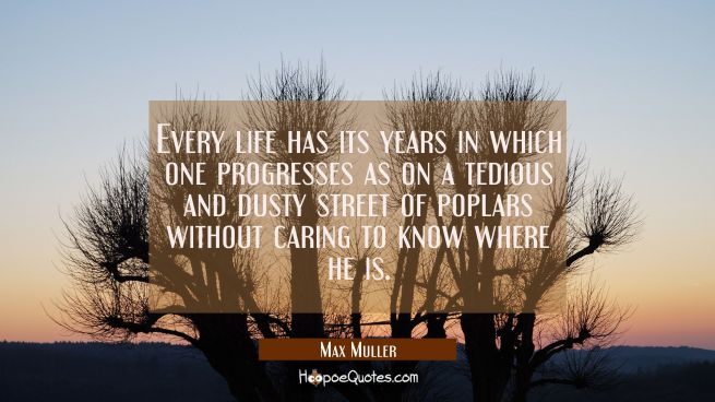 Every life has its years in which one progresses as on a tedious and dusty street of poplars withou