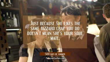 Just because she likes the same bizzaro crap you do doesn't mean she's your soul mate. Quotes