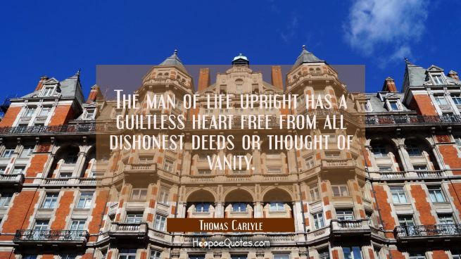 The man of life upright has a guiltless heart free from all dishonest deeds or thought of vanity.