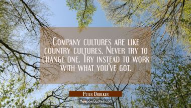 Company cultures are like country cultures. Never try to change one. Try instead to work with what Peter Drucker Quotes