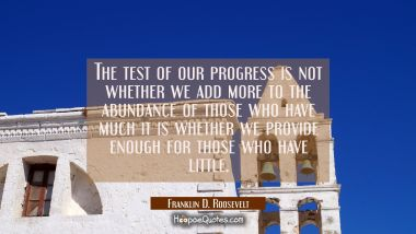 The test of our progress is not whether we add more to the abundance of those who have much it is w