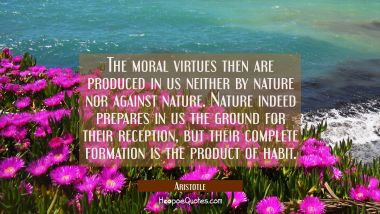 The moral virtues then are produced in us neither by nature nor against nature. Nature indeed prepa