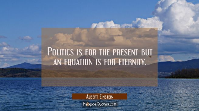 Politics is for the present but an equation is for eternity.