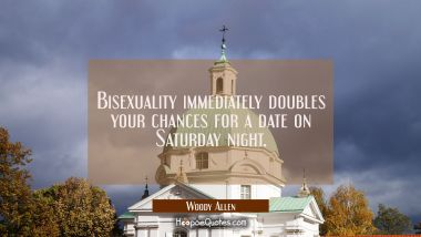 Bisexuality immediately doubles your chances for a date on Saturday night. Woody Allen Quotes