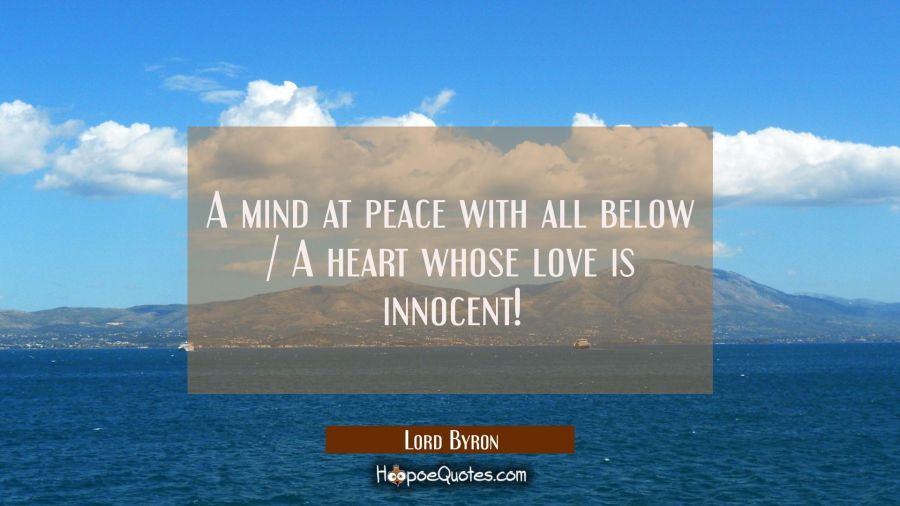 A mind at peace with all below / A heart whose love is innocent! Lord Byron Quotes