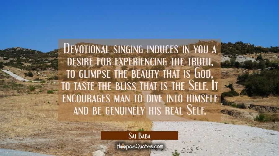 Devotional singing induces in you a desire for experiencing the truth to glimpse the beauty that is Sai Baba Quotes