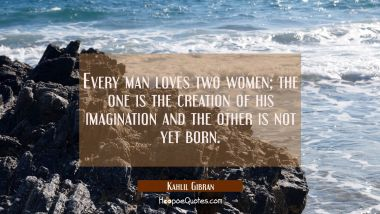 Every man loves two women; the one is the creation of his imagination and the other is not yet born. Kahlil Gibran Quotes
