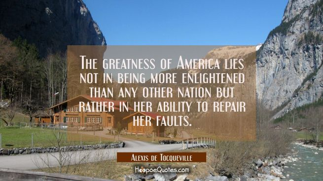 The greatness of America lies not in being more enlightened than any other nation but rather in her
