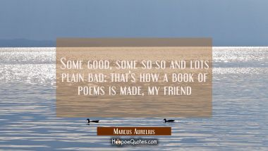Some good some so-so and lots plain bad: that's how a book of poems is made my friend Marcus Aurelius Quotes